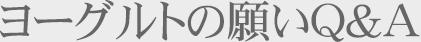 ヨーグルトの願いQ&A